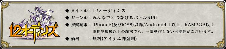 ◆ タイトル:12オーディンズ     ◆ ジャンル:みんなで×つなげるバトルRPG     ◆ 推奨端末:iPhone5(及びiOS8)以降 / Android 4.1以降 , RAM2GB以上     ※ 推奨環境以上の端末の場合でも、一部動作しない可能性がございます。     ◆ 価格:無料(アイテム課金制)